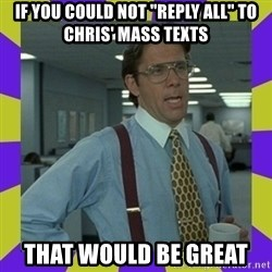 """that be great - If you could not """"Reply all"""" to Chris' mass texts that would be great"""