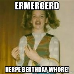 ermergerd girl  - ermergerd herpe berthday whore!