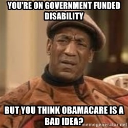 Confused Bill Cosby  - You're on government funded disability but you think obamacare is a bad idea?