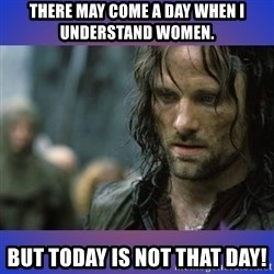 but it is not this day - there may come a day when i understand women. but today is not that DAy!