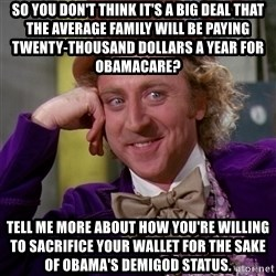 Willy Wonka - So you don't think it's a big deal that the average family will be paying twenty-thousand dollars a year for Obamacare? Tell me more about how you're willing to sacrifice your wallet for the sake of Obama's demigod status.