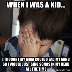 Confession Kid - when i was a kid... i thought my mom could read my mind so i would just sing songs in my head all the time