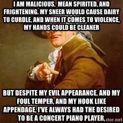 Joseph Ducreux - i am malicious,  mean spirited, and frightening. My sneer would cause dairy to curdle, and when it comes to violence, my hands could be cleaner but despite my evil appearance, and my foul temper, and my hook like appendage, I've always had the desired to be a concert piano player,