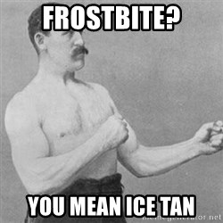 overly manly man - Frostbite? you mean ice tan