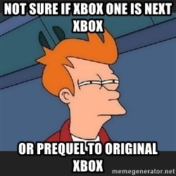 Futurama  - not sure if xbox one is next xbox or prequel to original xbox