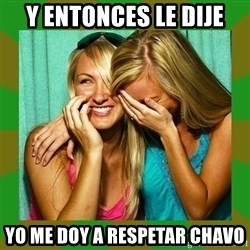 Laughing Girls  - y entonces le dije yo me doy a respetar chavo