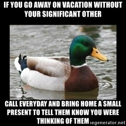 advice mallard - if you go away on vacation without your significant other call everyday and bring home a small present to tell them know you were thinking of them