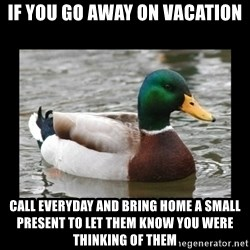 advice mallard - if you go away on vacation call everyday and bring home a small present to let them know you were thinking of them