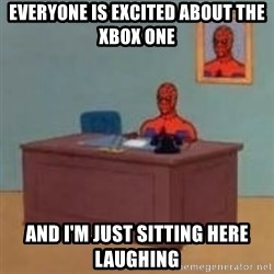 and im just sitting here masterbating - Everyone is excited about the xbox one and i'm just sitting here laughing