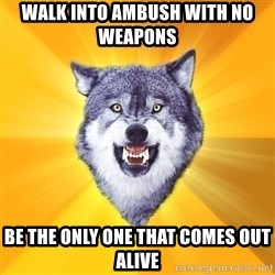 Courage Wolf - walk into ambush with no weapons  be the only one that comes out alive