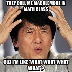 Confused Jackie Chan - THEY CALL ME MACKLEMORE IN MATH CLASS CUZ I'M LIKE 'WHAT WHAT WHAT WHAT'?