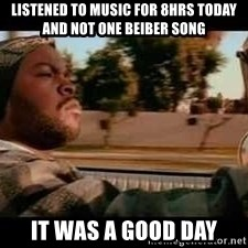 It was a good day - listened to music for 8hrs today and not one Beiber song it was a good day