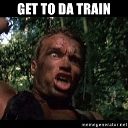 Arnie get to the choppa - get TO DA TRAIn