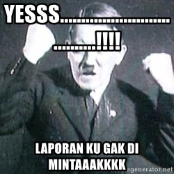 Successful Hitler - yesss....................................!!!! laporan ku gak di mintaaakkkk