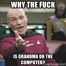 Picard Wtf - why the fuck is grandma on the computer?