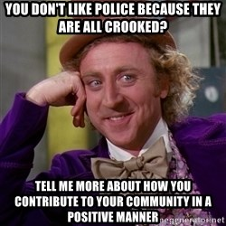 Willy Wonka - you don't like police because they are all crooked? tell me more about how you contribute to your community in a positive manner