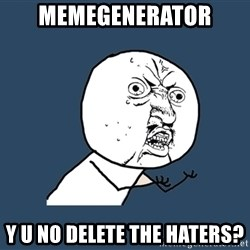Y U No - memegenerator y u no delete the haters?