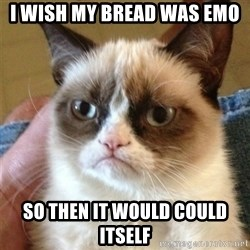 Grumpy Cat  - i wish my bread was emo so then it would could itself
