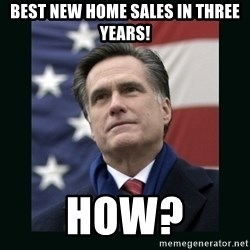 Mitt Romney Meme - best new home sales in three years! How?