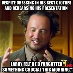 ancient alien guy - despite dressing in his best clothes and rehearsing his presentation, larry felt he'd forgotten something crucial this morning.