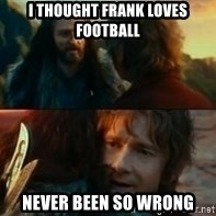 Never Have I Been So Wrong - I thought Frank loves Football  Never been so wrong