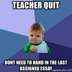 Success Kid - teacher quit dont need to hand in the last assigned essay