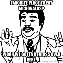 Woah watch out we got a badass over here - favorite place to eat mcdonalds? woah we gotta a fatass over here.