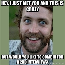 Overly Attached Boyfriend - Hey, i just met you and this is crazy but would you like to come in for a 2nd interview?