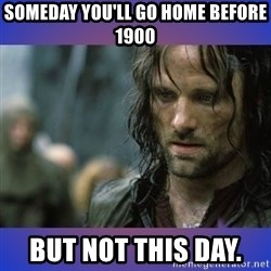 but it is not this day - SOMEDAY YOU'LL GO HOME BEFORE 1900 BUT NOT THIS DAY.
