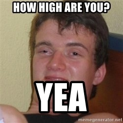 Stoner Stanley - how high are you? yea