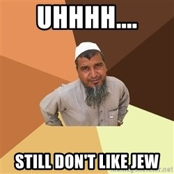 Ordinary Muslim Man - Uhhhh.... Still don't like jew