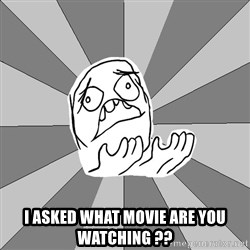 Whyyy??? -  I asked what movie are you watching ??