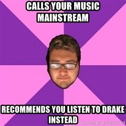 Forever AYOLO Erik - calls your music mainstream recommends you listen to drake instead