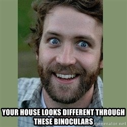 Overly Attached Boyfriend -  your house looks different through these binoculars