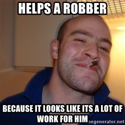 Good Guy Greg - helps a robber because it looks like its a lot of work for him