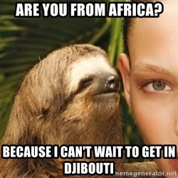 Whisper Sloth - are you from africa? because I can't wait to get in Djibouti