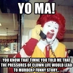 Ronald Mcdonald Call - yo ma! you know that timne you told me that the pressures of clown life would lead to murder? funny story...