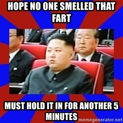 kim jong un - hope no one smelled that fart must hold it in for another 5 minutes
