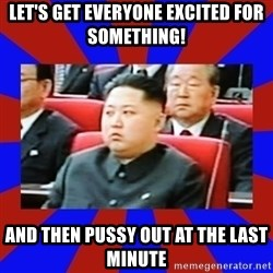 kim jong un - LET'S GET EVERYONE EXCITED FOR SOMETHING! AND THEN PUSSY OUT AT THE LAST MINUTE