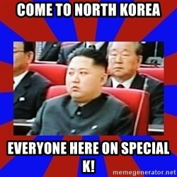 kim jong un - come to north korea everyone here on special k!