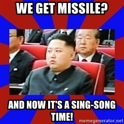 kim jong un - we get missile? and now it's a sing-song time!