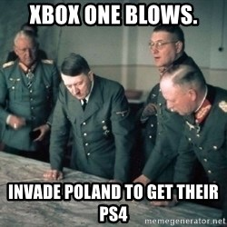 Hitler and Advice Generals - XBOX ONE BLOWS.  INVADE POLAND TO GET THEIR PS4