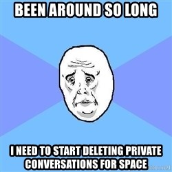 Okay Guy - Been around so long i need to start deleting private conversations for space
