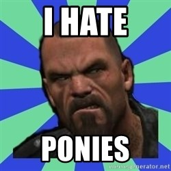 Hates Everything Francis - I HATE ponies