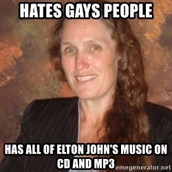 Westboro Baptist Church Lady - hates gays people has all of elton john's music on cd and mp3