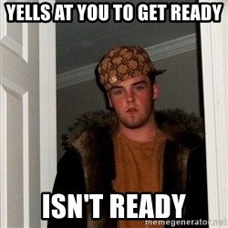 Scumbag Steve - Yells at you to get ready isn't ready