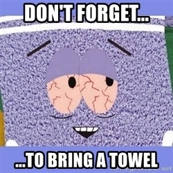 Towelie - Don't forget... ...to bring a towel