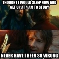 Never Have I Been So Wrong - Thought i would sleep now and get up at 4 am to study never have i been so wrong