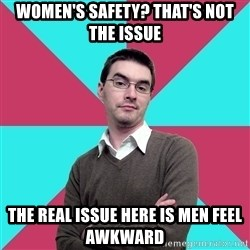 Privilege Denying Dude - Women's Safety? That's not the issue the real issue here is men feel awkward