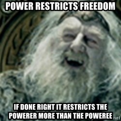 you have no power here - power restricts freedom if done right it restricts the powerer more than the poweree